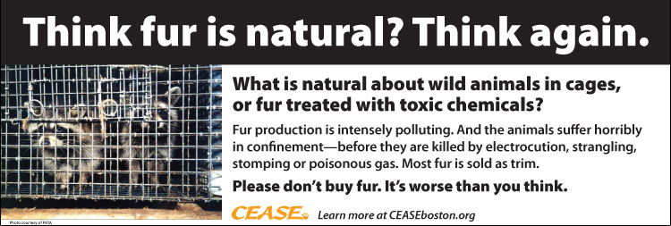 Think fur is natural? Think again. What is natural about wild animals in cages, or fur treated with toxic chemicals? Fur production is intensely polluting. And the animals suffer horribly in confinement—before they are killed by electrocution, strangling, stomping or poisonous gas. Most fur is sold as trim. Please don't buy fur. It's worse than you think.