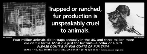 Trapped or ranched, fur production is unspeakably cruel to animals. Four million animals die in traps annually in the US, and three million more die on fur farms. Most die just for fur trim—a collar or a cuff. PLEASE DON'T BUY FUR COATS OR FUR TRIM.